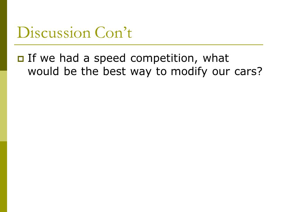 Discussion Cont If we had a speed competition, what would be the best way to modify our cars