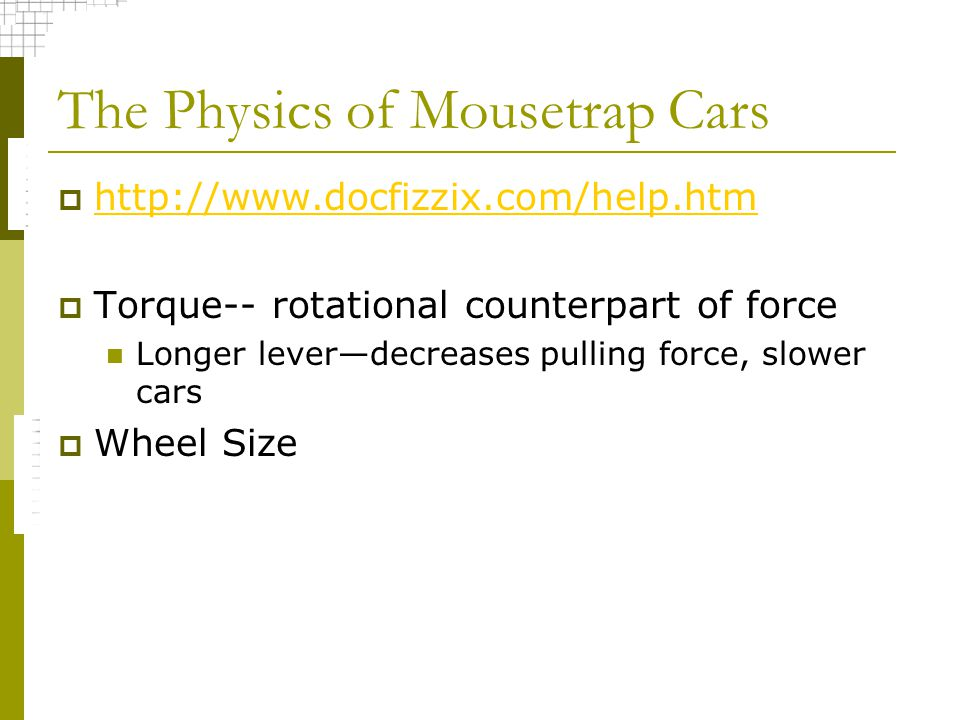 The Physics of Mousetrap Cars http://www.docfizzix.com/help.htm Torque-- rotational counterpart of force Longer leverdecreases pulling force, slower cars Wheel Size