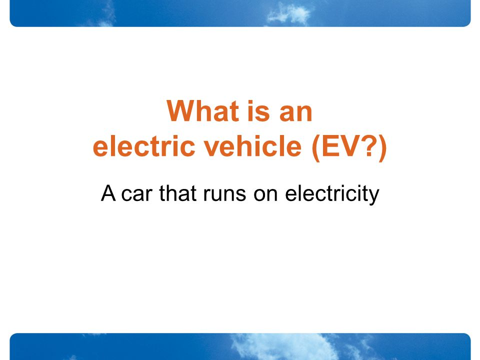 What is an electric vehicle (EV ) A car that runs on electricity
