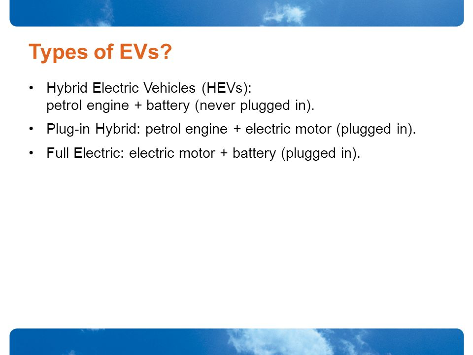 Types of EVs. Hybrid Electric Vehicles (HEVs): petrol engine + battery (never plugged in).