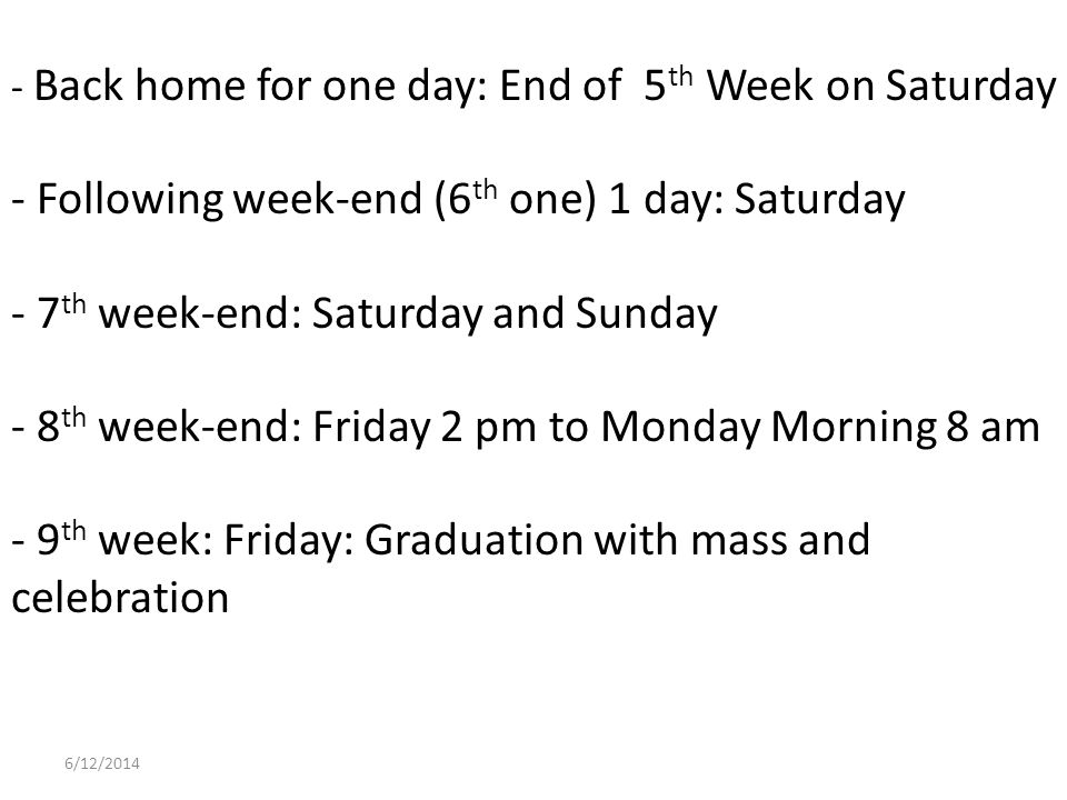 - Back home for one day: End of 5 th Week on Saturday - Following week-end (6 th one) 1 day: Saturday - 7 th week-end: Saturday and Sunday - 8 th week-end: Friday 2 pm to Monday Morning 8 am - 9 th week: Friday: Graduation with mass and celebration 6/12/2014