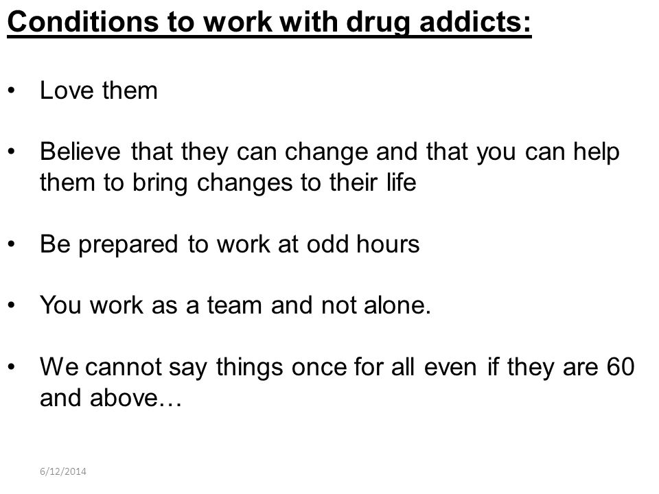 Conditions to work with drug addicts: Love them Believe that they can change and that you can help them to bring changes to their life Be prepared to work at odd hours You work as a team and not alone.