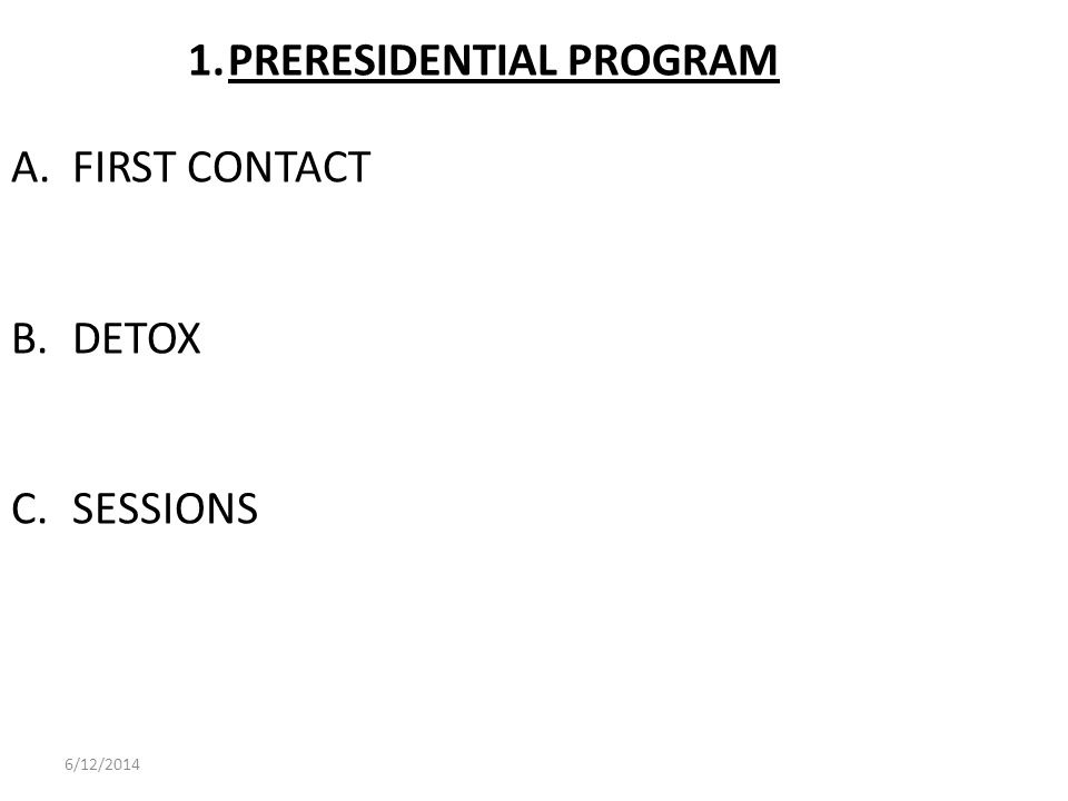 1.PRERESIDENTIAL PROGRAM A. FIRST CONTACT B. DETOX C. SESSIONS 6/12/2014