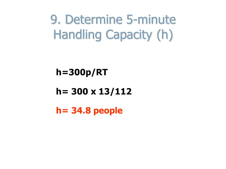 9. Determine 5-minute Handling Capacity (h) h=300p/RT h= 300 x 13/112 h= 34.8 people