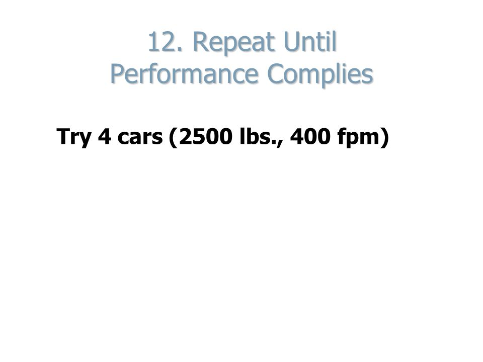 12. Repeat Until Performance Complies Try 4 cars (2500 lbs., 400 fpm)