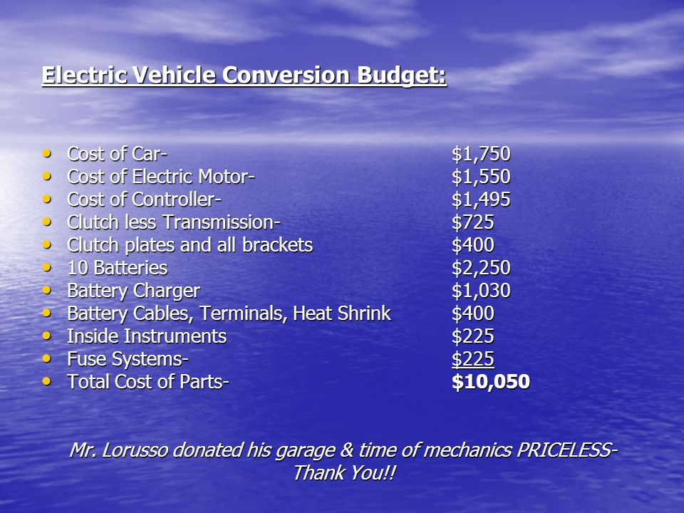Electric Vehicle Conversion Budget: Cost of Car- $1,750 Cost of Car- $1,750 Cost of Electric Motor- $1,550 Cost of Electric Motor- $1,550 Cost of Cont