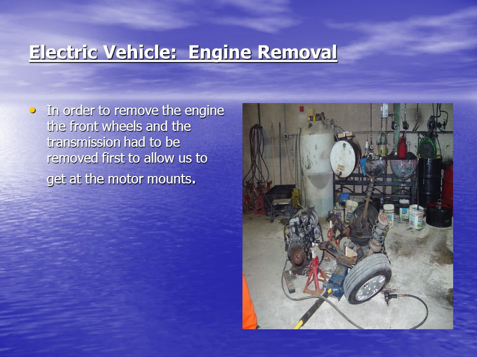 Electric Vehicle: Engine Removal In order to remove the engine the front wheels and the transmission had to be removed first to allow us to get at the