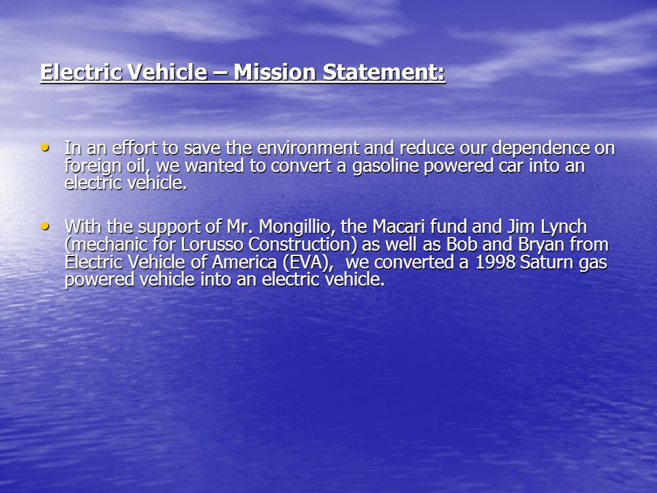 Electric Vehicle – Mission Statement: In an effort to save the environment and reduce our dependence on foreign oil, we wanted to convert a gasoline p