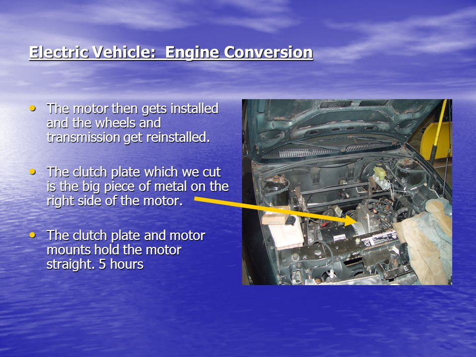 Electric Vehicle: Engine Conversion The motor then gets installed and the wheels and transmission get reinstalled. The motor then gets installed and t