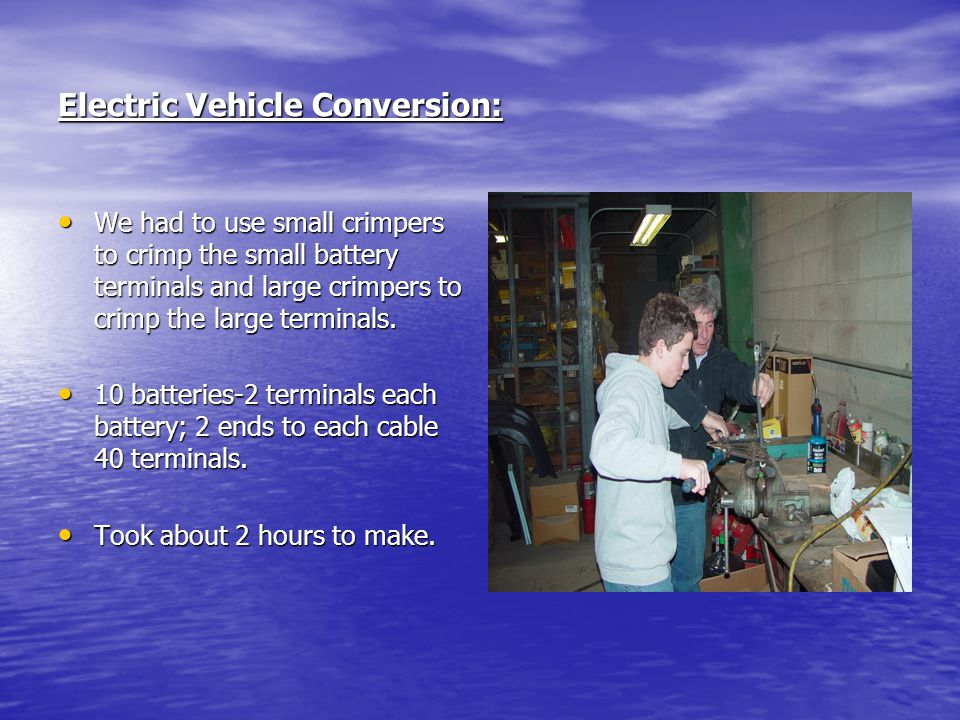 Electric Vehicle Conversion: We had to use small crimpers to crimp the small battery terminals and large crimpers to crimp the large terminals. We had