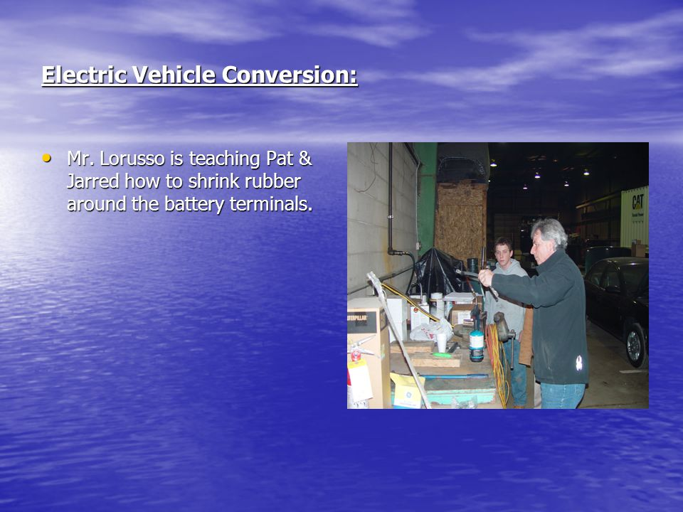 Electric Vehicle Conversion: Mr. Lorusso is teaching Pat & Jarred how to shrink rubber around the battery terminals. Mr. Lorusso is teaching Pat & Jar
