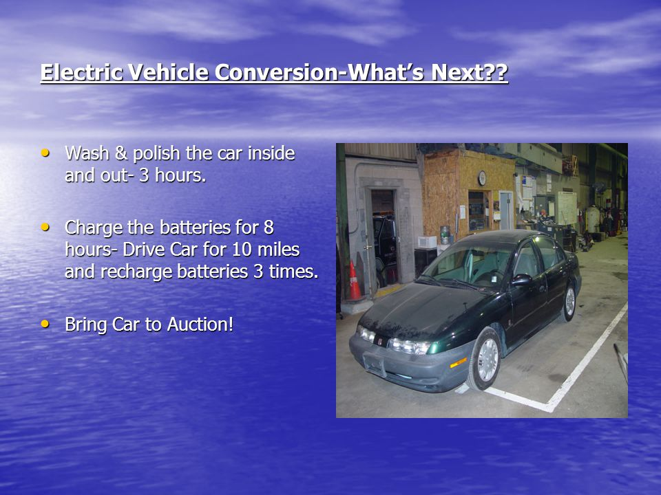 Electric Vehicle Conversion-Whats Next?? Wash & polish the car inside and out- 3 hours. Wash & polish the car inside and out- 3 hours. Charge the batt