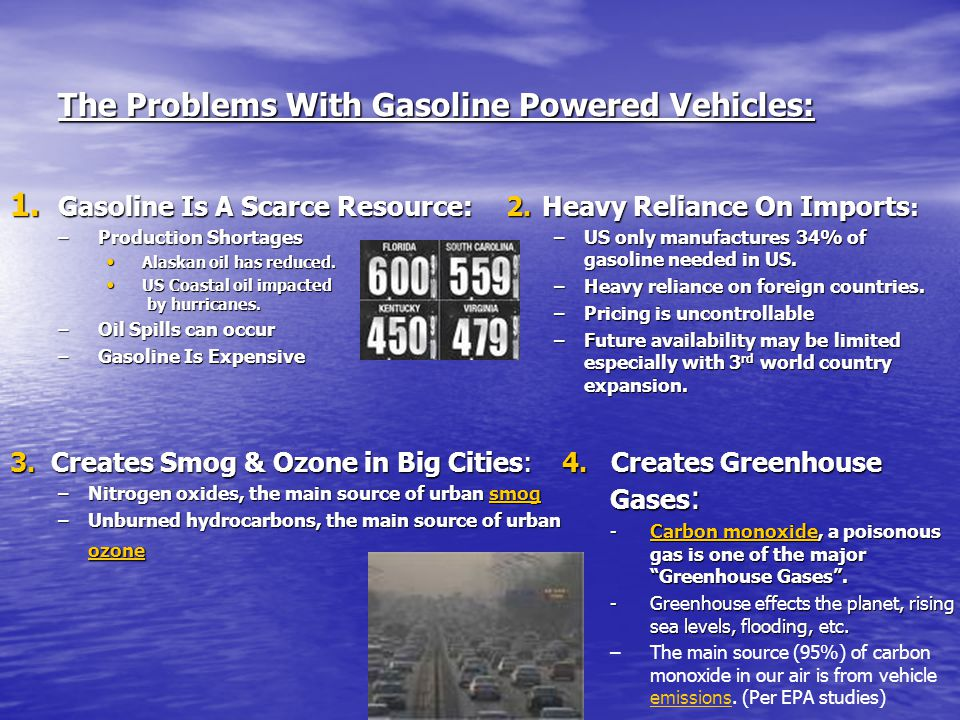 The Problems With Gasoline Powered Vehicles: 1. Gasoline Is A Scarce Resource: –Production Shortages Alaskan oil has reduced. Alaskan oil has reduced.