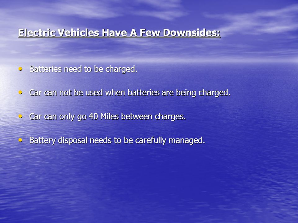 Electric Vehicles Have A Few Downsides: Batteries need to be charged. Batteries need to be charged. Car can not be used when batteries are being charg
