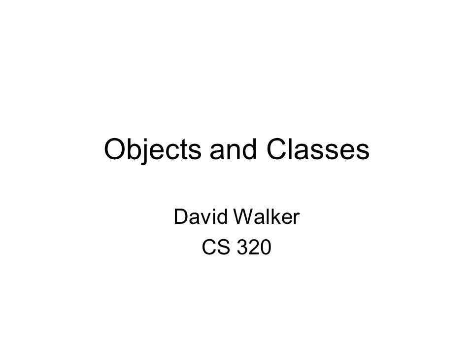 Objects and Classes David Walker CS 320