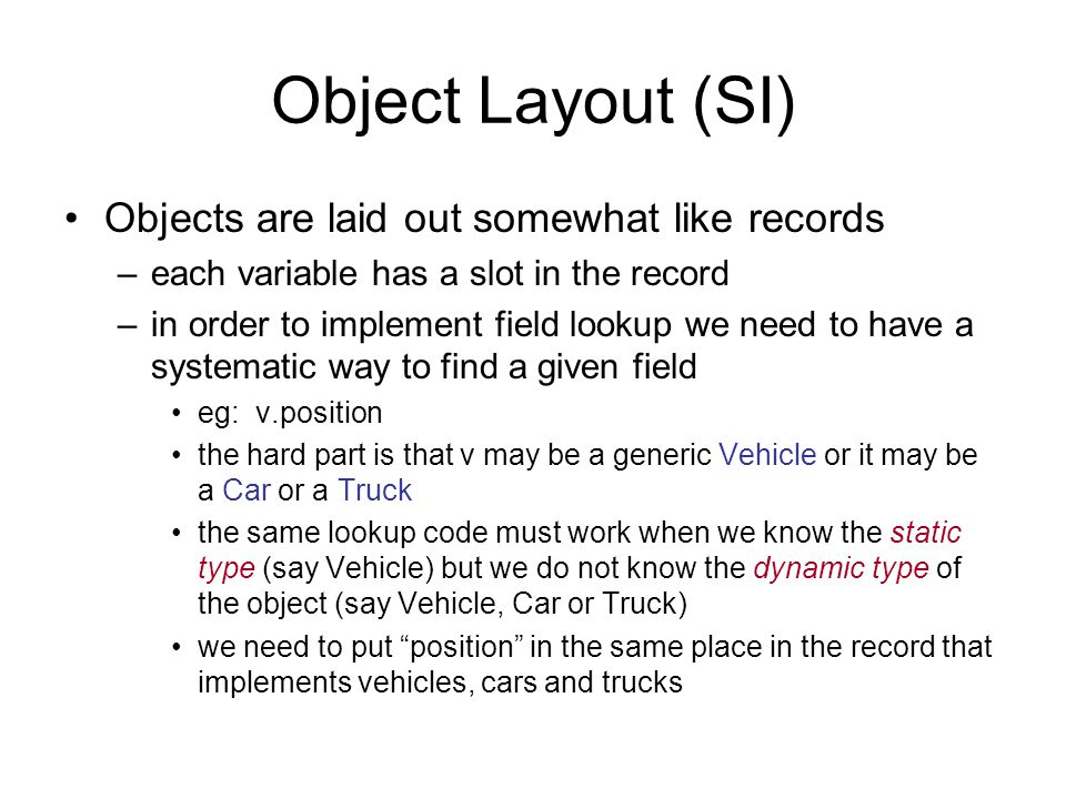 Object Layout (SI) Objects are laid out somewhat like records –each variable has a slot in the record –in order to implement field lookup we need to have a systematic way to find a given field eg: v.position the hard part is that v may be a generic Vehicle or it may be a Car or a Truck the same lookup code must work when we know the static type (say Vehicle) but we do not know the dynamic type of the object (say Vehicle, Car or Truck) we need to put position in the same place in the record that implements vehicles, cars and trucks