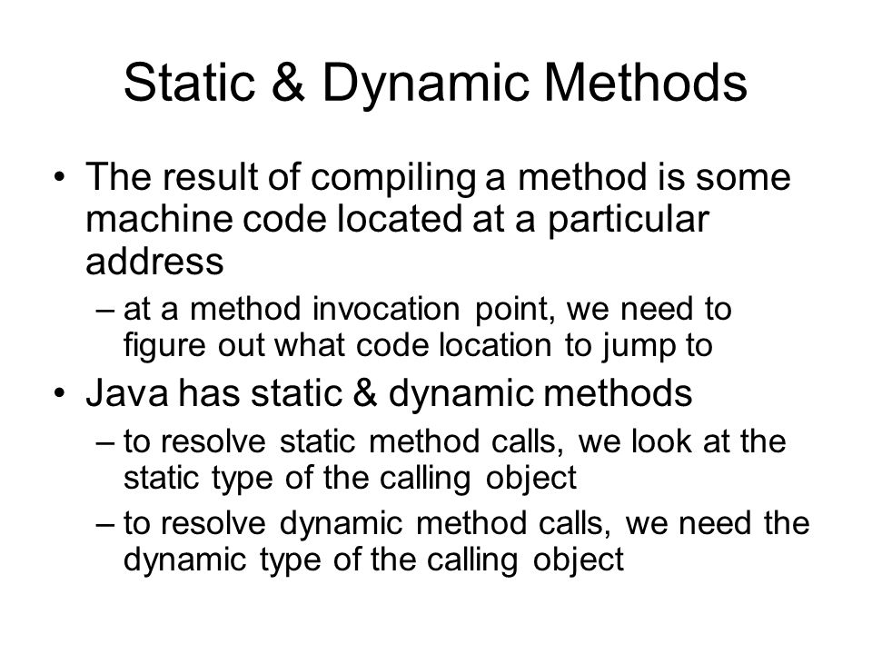 Static & Dynamic Methods The result of compiling a method is some machine code located at a particular address –at a method invocation point, we need to figure out what code location to jump to Java has static & dynamic methods –to resolve static method calls, we look at the static type of the calling object –to resolve dynamic method calls, we need the dynamic type of the calling object