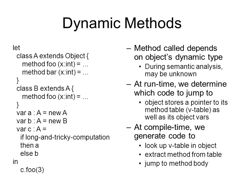 Dynamic Methods –Method called depends on objects dynamic type During semantic analysis, may be unknown –At run-time, we determine which code to jump to object stores a pointer to its method table (v-table) as well as its object vars –At compile-time, we generate code to look up v-table in object extract method from table jump to method body let class A extends Object { method foo (x:int) =...
