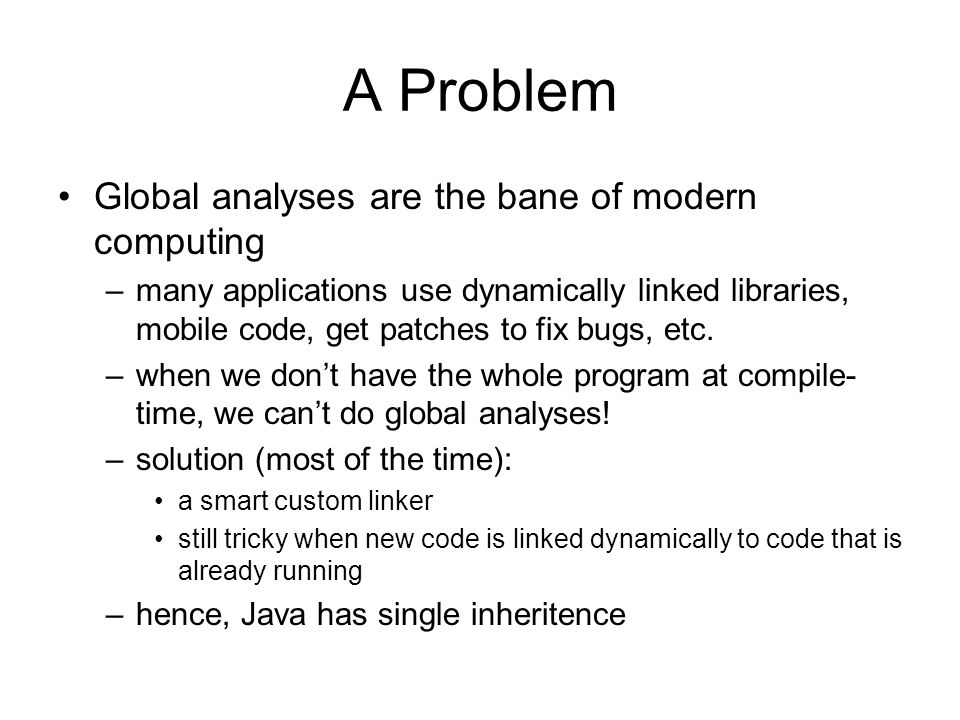 A Problem Global analyses are the bane of modern computing –many applications use dynamically linked libraries, mobile code, get patches to fix bugs, etc.
