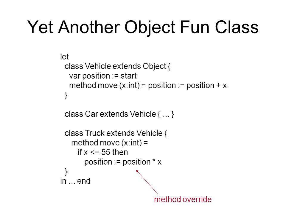 Yet Another Object Fun Class let class Vehicle extends Object { var position := start method move (x:int) = position := position + x } class Car extends Vehicle {...
