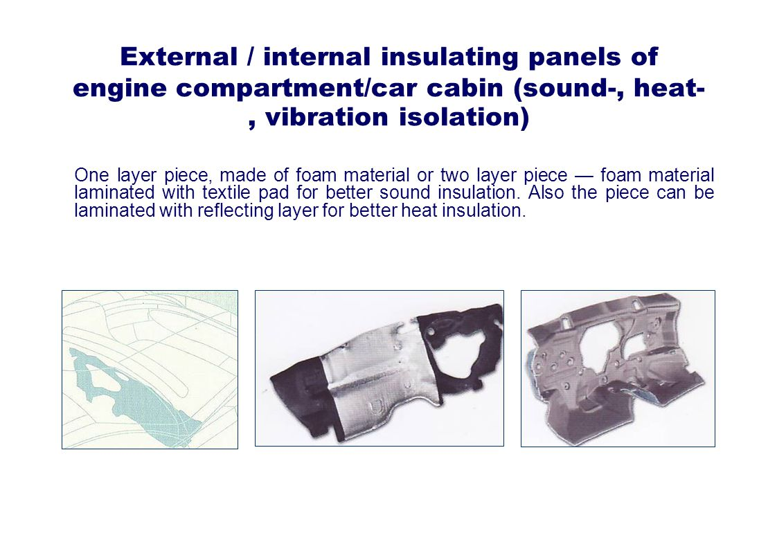 External / internal insulating panels of engine compartment/car cabin (sound-, heat-, vibration isolation) One layer piece, made of foam material or two layer piece foam material laminated with textile pad for better sound insulation.