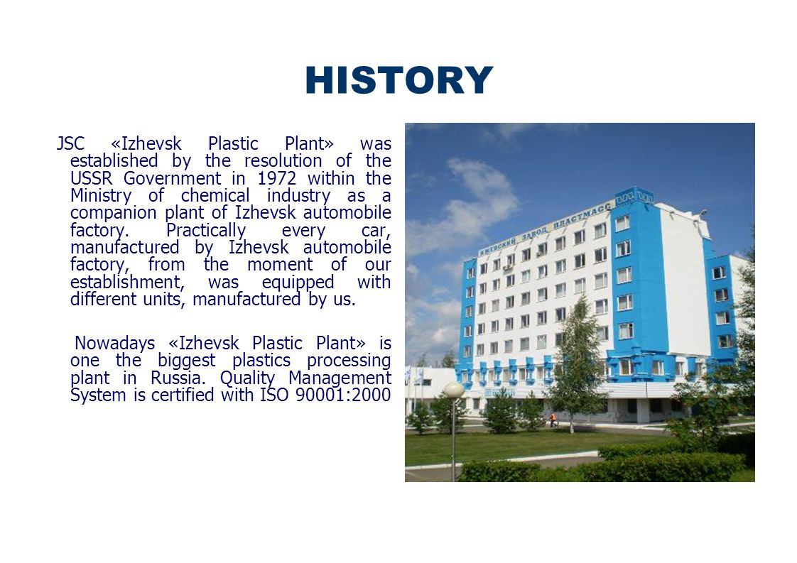 HISTORY JSC «Izhevsk Plastic Plant» was established by the resolution of the USSR Government in 1972 within the Ministry of chemical industry as a companion plant of Izhevsk automobile factory.