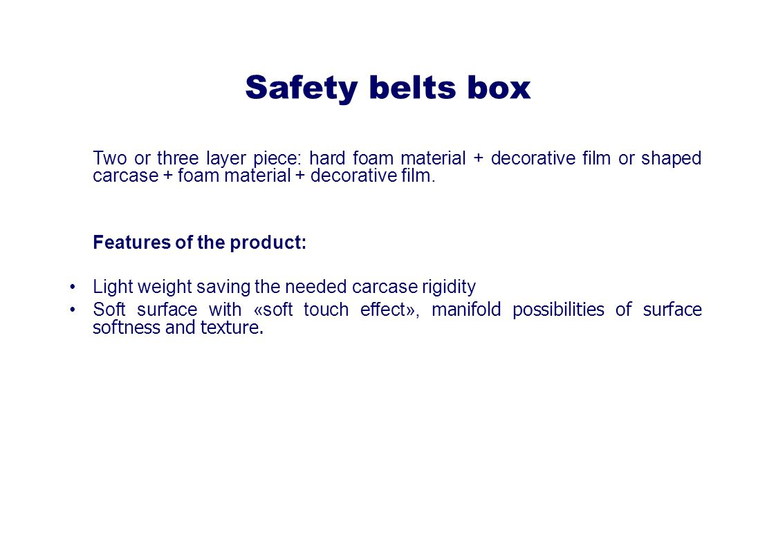 Safety belts box Two or three layer piece: hard foam material + decorative film or shaped carcase + foam material + decorative film.