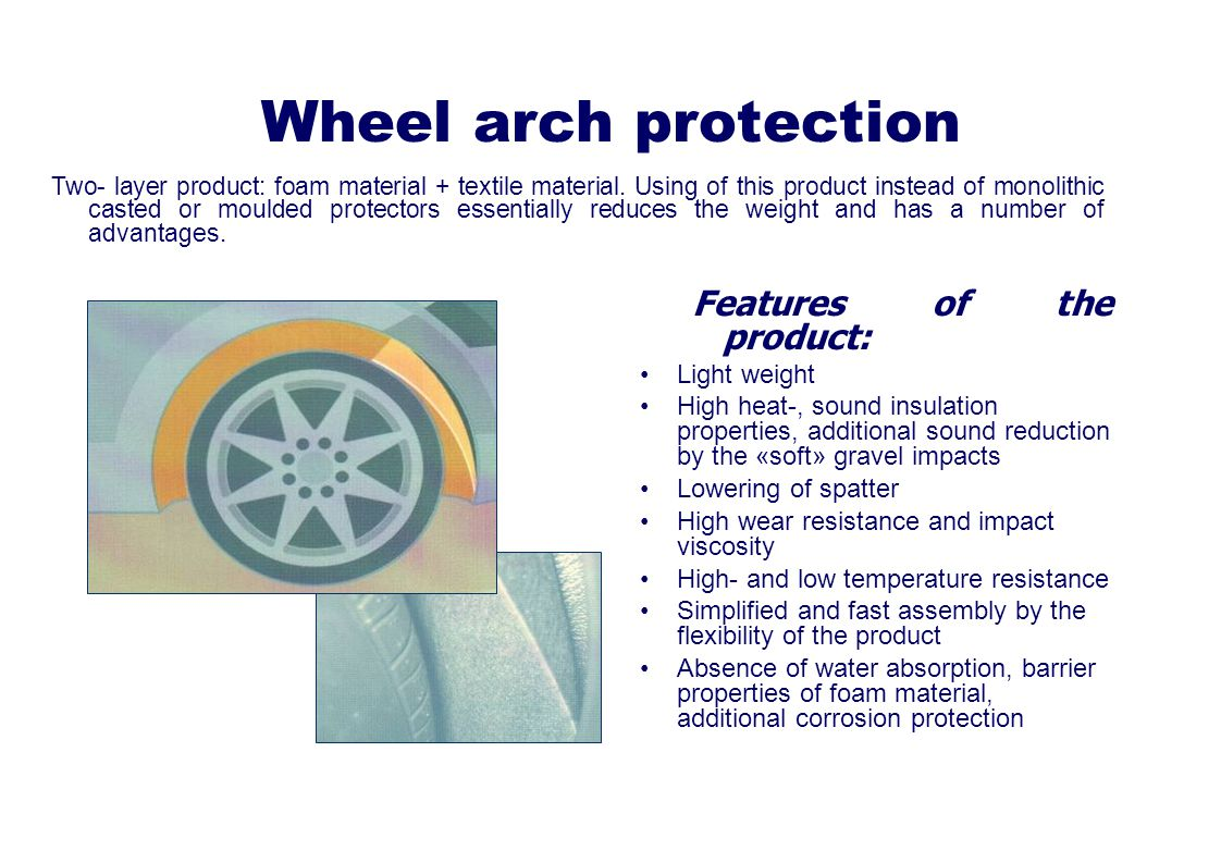 Wheel arch protection Features of the product: Light weight High heat-, sound insulation properties, additional sound reduction by the «soft» gravel impacts Lowering of spatter High wear resistance and impact viscosity High- and low temperature resistance Simplified and fast assembly by the flexibility of the product Absence of water absorption, barrier properties of foam material, additional corrosion protection Two- layer product: foam material + textile material.