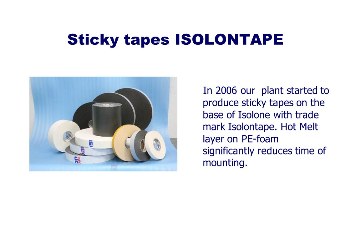 Sticky tapes ISOLONTAPE In 2006 our plant started to produce sticky tapes on the base of Isolone with trade mark Isolontape.