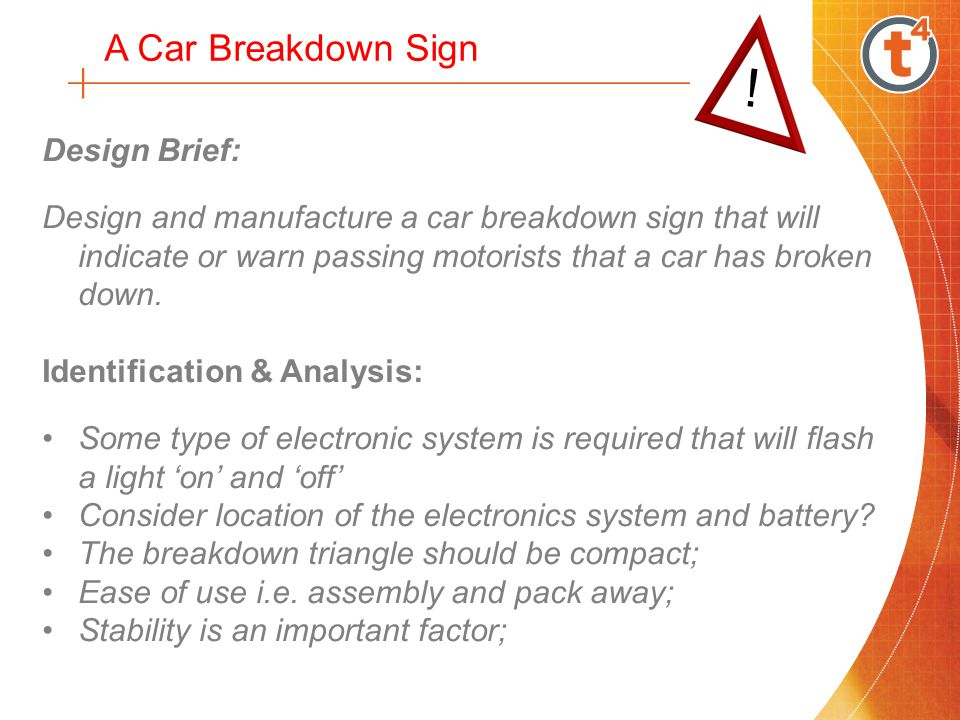 Identification & Analysis: Materials – non corrosive and robust; Size - easily seen by other car drivers from a distance of at least 60 meters; Should be easy to see this sign at night; How and where will the sign be stored in the car; Manufacturing capability and process available; A Car Breakdown Sign