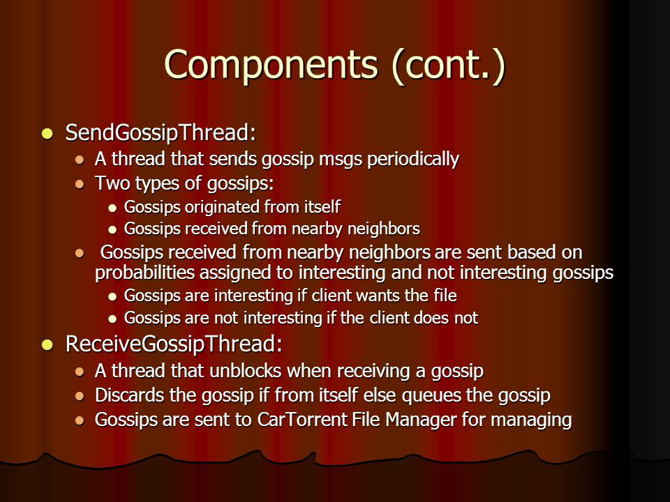 Components (cont.) SendGossipThread: SendGossipThread: A thread that sends gossip msgs periodically A thread that sends gossip msgs periodically Two types of gossips: Two types of gossips: Gossips originated from itself Gossips originated from itself Gossips received from nearby neighbors Gossips received from nearby neighbors Gossips received from nearby neighbors are sent based on probabilities assigned to interesting and not interesting gossips Gossips received from nearby neighbors are sent based on probabilities assigned to interesting and not interesting gossips Gossips are interesting if client wants the file Gossips are interesting if client wants the file Gossips are not interesting if the client does not Gossips are not interesting if the client does not ReceiveGossipThread: ReceiveGossipThread: A thread that unblocks when receiving a gossip A thread that unblocks when receiving a gossip Discards the gossip if from itself else queues the gossip Discards the gossip if from itself else queues the gossip Gossips are sent to CarTorrent File Manager for managing Gossips are sent to CarTorrent File Manager for managing