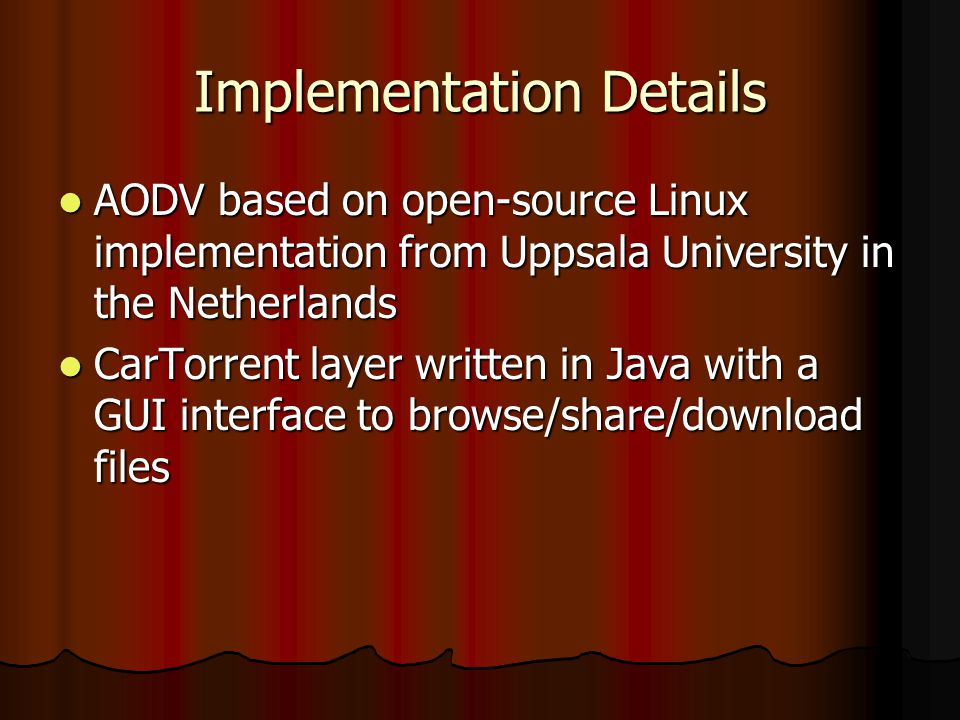 Implementation Details AODV based on open-source Linux implementation from Uppsala University in the Netherlands AODV based on open-source Linux implementation from Uppsala University in the Netherlands CarTorrent layer written in Java with a GUI interface to browse/share/download files CarTorrent layer written in Java with a GUI interface to browse/share/download files