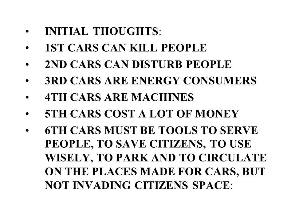 INITIAL THOUGHTS: 1ST CARS CAN KILL PEOPLE 2ND CARS CAN DISTURB PEOPLE 3RD CARS ARE ENERGY CONSUMERS 4TH CARS ARE MACHINES 5TH CARS COST A LOT OF MONEY 6TH CARS MUST BE TOOLS TO SERVE PEOPLE, TO SAVE CITIZENS, TO USE WISELY, TO PARK AND TO CIRCULATE ON THE PLACES MADE FOR CARS, BUT NOT INVADING CITIZENS SPACE: