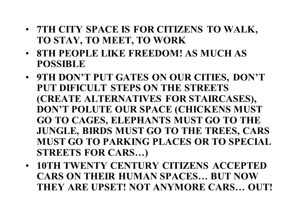 7TH CITY SPACE IS FOR CITIZENS TO WALK, TO STAY, TO MEET, TO WORK 8TH PEOPLE LIKE FREEDOM! AS MUCH AS POSSIBLE 9TH DONT PUT GATES ON OUR CITIES, DONT