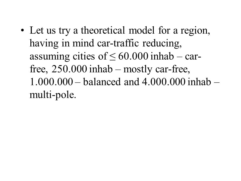 Let us try a theoretical model for a region, having in mind car-traffic reducing, assuming cities of 60.000 inhab – car- free, 250.000 inhab – mostly car-free, 1.000.000 – balanced and 4.000.000 inhab – multi-pole.
