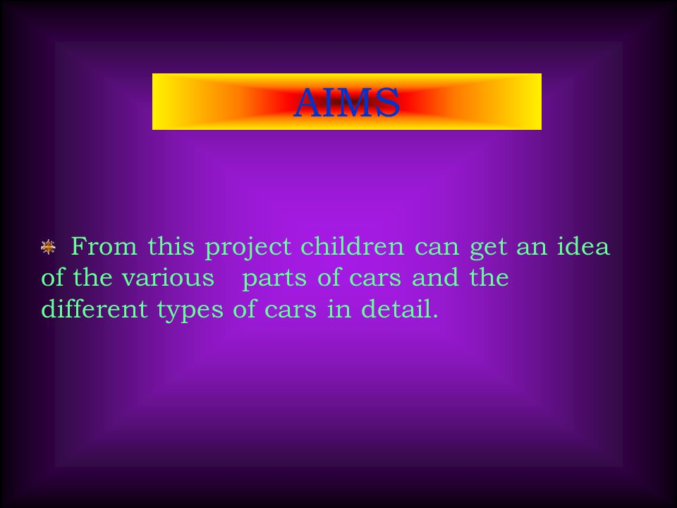 AIMS From this project children can get an idea of the various parts of cars and the different types of cars in detail.