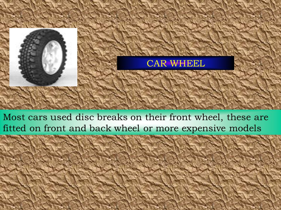 CAR WHEEL Most cars used disc breaks on their front wheel, these are fitted on front and back wheel or more expensive models