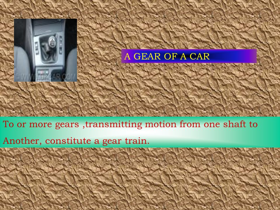 A GEAR OF A CAR To or more gears,transmitting motion from one shaft to Another, constitute a gear train.