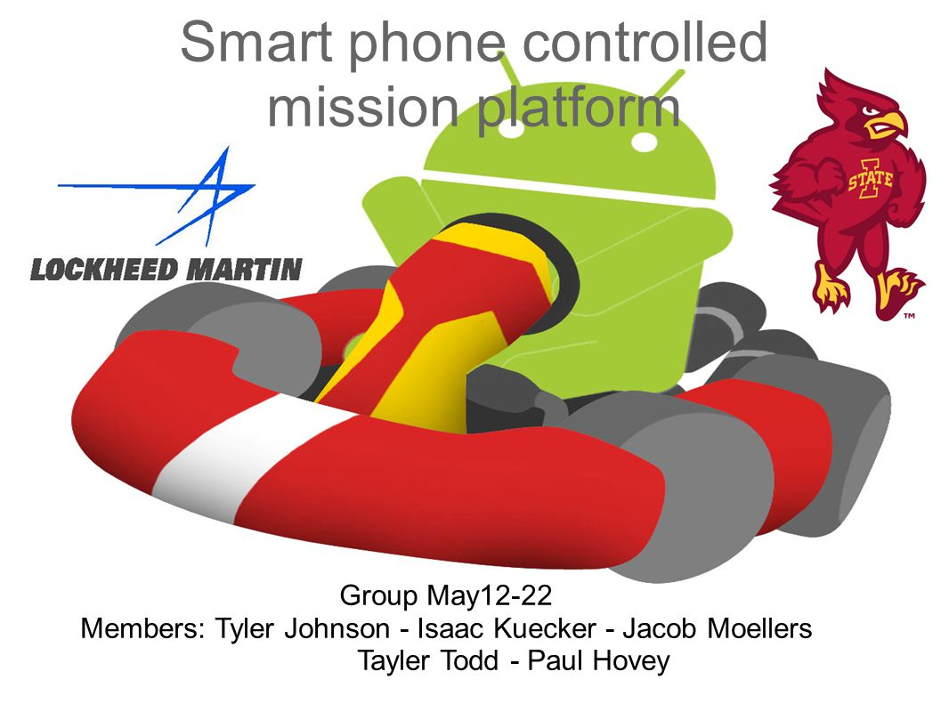 Smart phone controlled mission platform Group May12-22 Members: Tyler Johnson - Isaac Kuecker - Jacob Moellers Tayler Todd - Paul Hovey