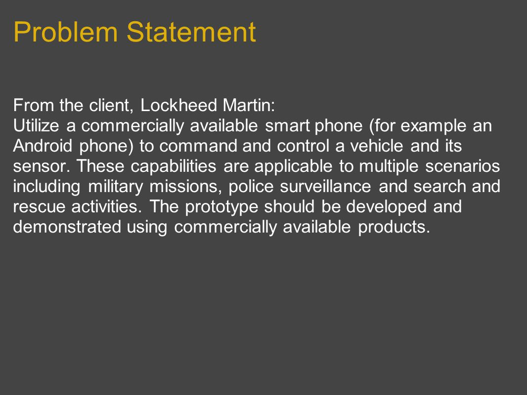 Problem Statement From the client, Lockheed Martin: Utilize a commercially available smart phone (for example an Android phone) to command and control a vehicle and its sensor.