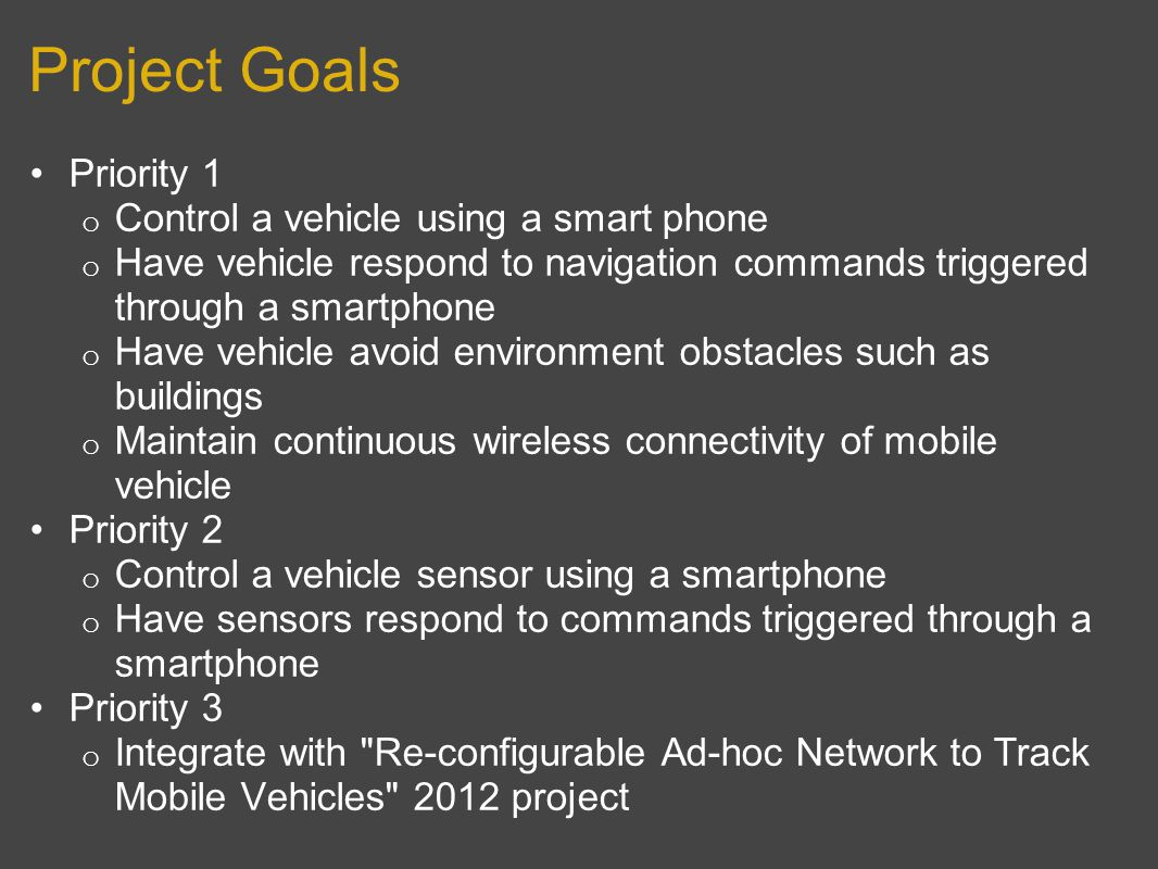 Project Goals Priority 1 o Control a vehicle using a smart phone o Have vehicle respond to navigation commands triggered through a smartphone o Have vehicle avoid environment obstacles such as buildings o Maintain continuous wireless connectivity of mobile vehicle Priority 2 o Control a vehicle sensor using a smartphone o Have sensors respond to commands triggered through a smartphone Priority 3 o Integrate with Re-configurable Ad-hoc Network to Track Mobile Vehicles 2012 project