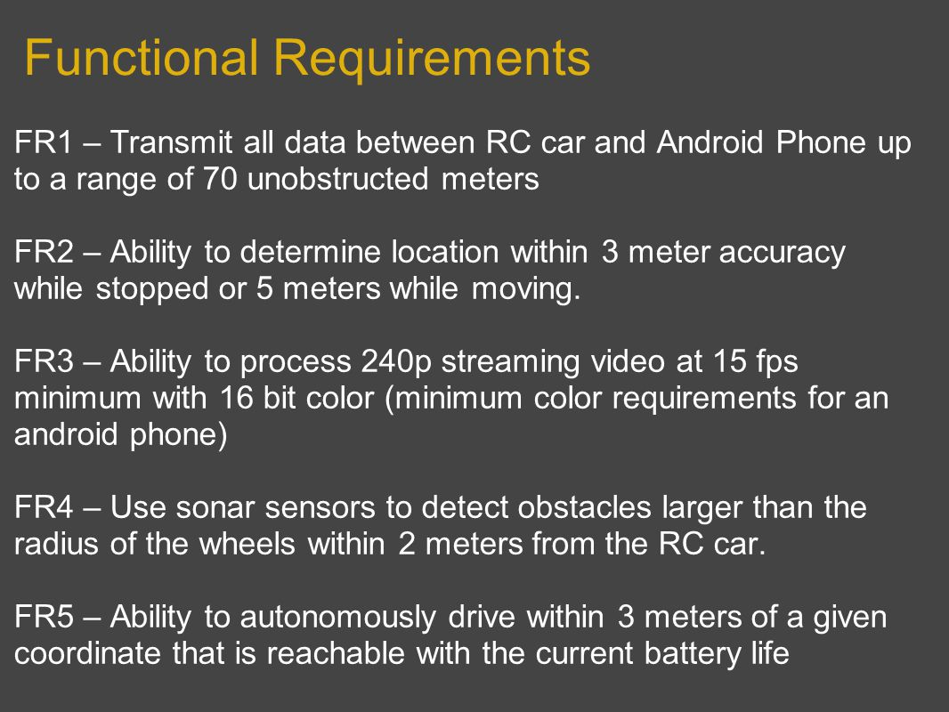 Functional Requirements FR1 – Transmit all data between RC car and Android Phone up to a range of 70 unobstructed meters FR2 – Ability to determine location within 3 meter accuracy while stopped or 5 meters while moving.