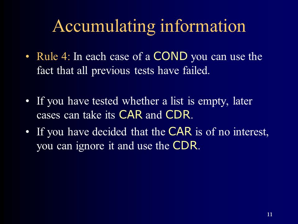 11 Accumulating information Rule 4: In each case of a COND you can use the fact that all previous tests have failed. If you have tested whether a list