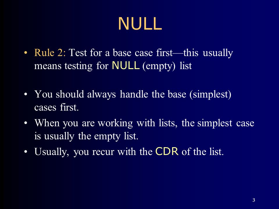 3 NULL Rule 2: Test for a base case firstthis usually means testing for NULL (empty) list You should always handle the base (simplest) cases first. Wh