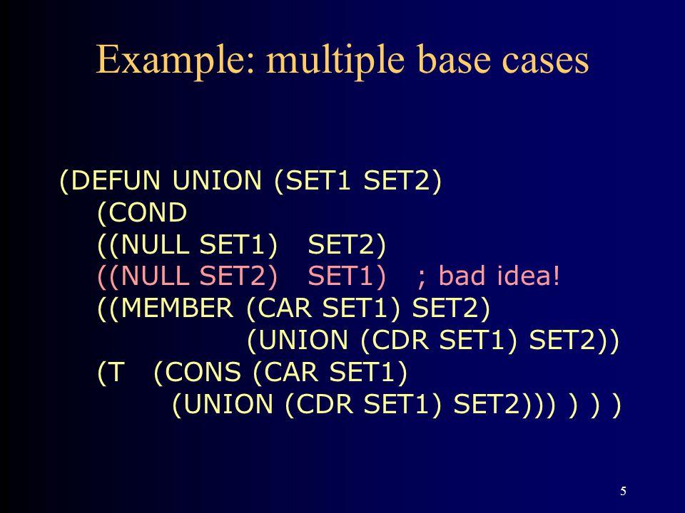 5 Example: multiple base cases (DEFUN UNION (SET1 SET2) (COND ((NULL SET1) SET2) ((NULL SET2) SET1) ; bad idea.