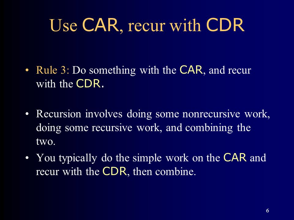 6 Use CAR, recur with CDR Rule 3: Do something with the CAR, and recur with the CDR. Recursion involves doing some nonrecursive work, doing some recur