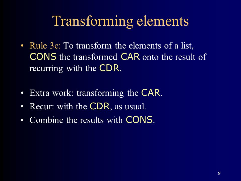 9 Transforming elements Rule 3c: To transform the elements of a list, CONS the transformed CAR onto the result of recurring with the CDR. Extra work:
