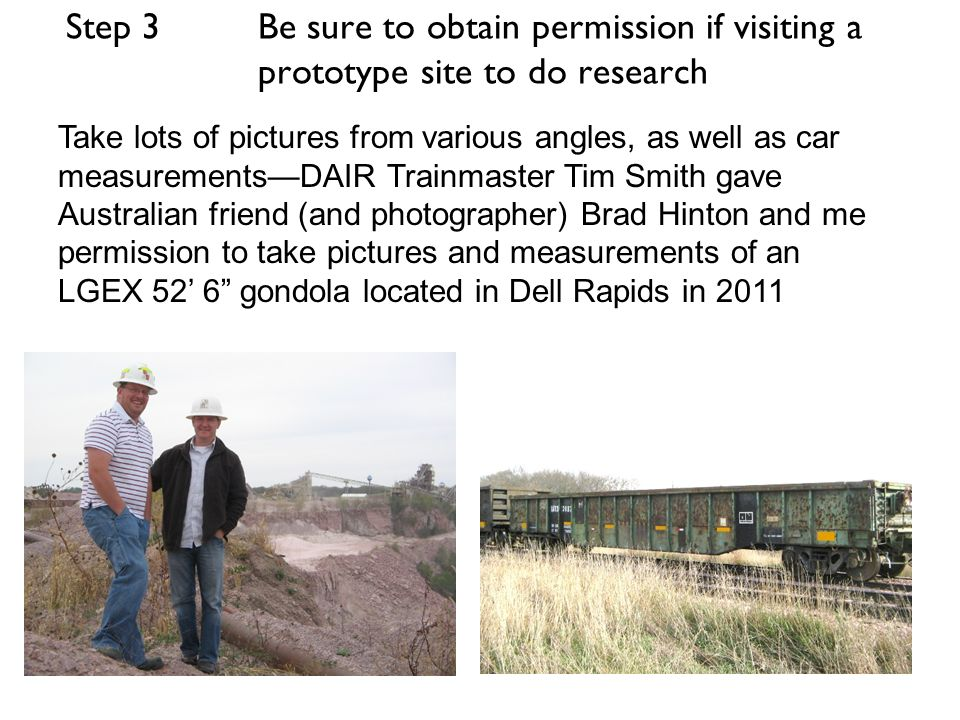 Step 3 Be sure to obtain permission if visiting a prototype site to do research Take lots of pictures from various angles, as well as car measurementsDAIR Trainmaster Tim Smith gave Australian friend (and photographer) Brad Hinton and me permission to take pictures and measurements of an LGEX 52 6 gondola located in Dell Rapids in 2011