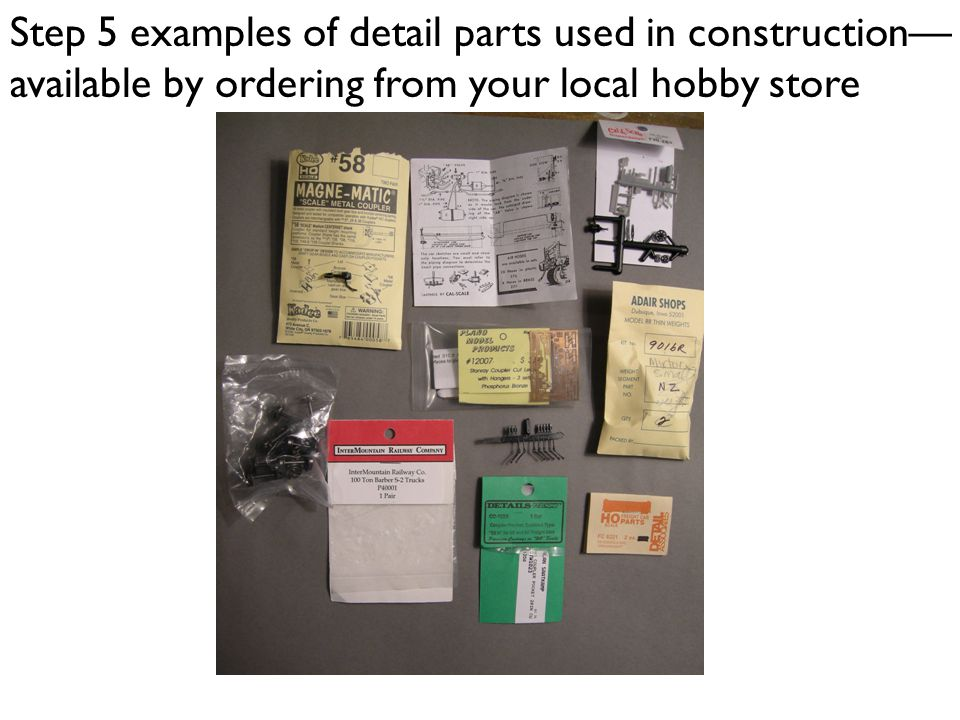Step 5 examples of detail parts used in construction available by ordering from your local hobby store