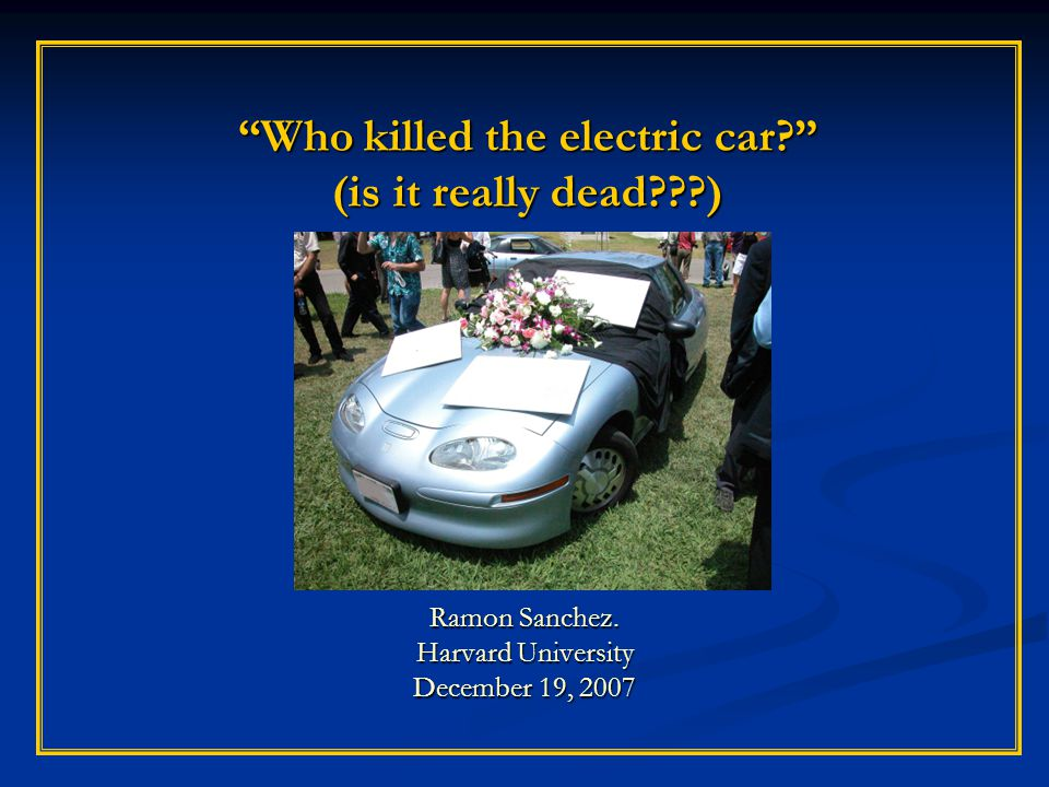 Who killed the electric car. (is it really dead ) Ramon Sanchez.